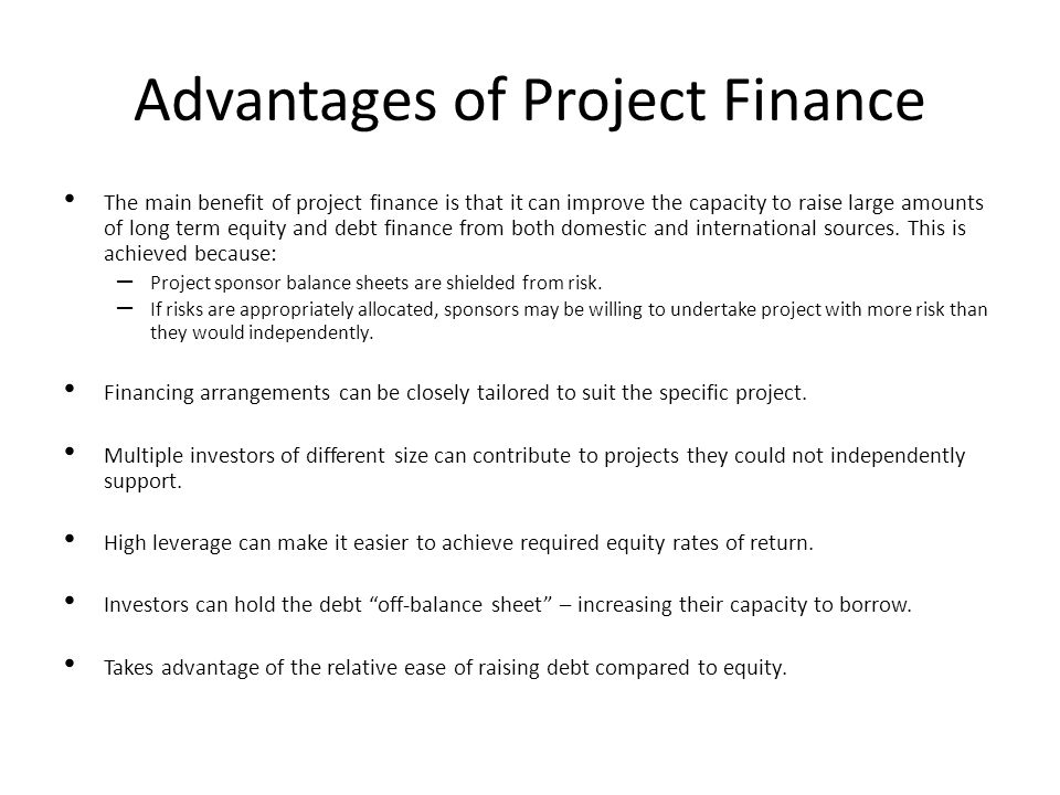 Advantages of Project Finance The main benefit of project finance is that it can improve the capacity to raise large amounts of long term equity and d