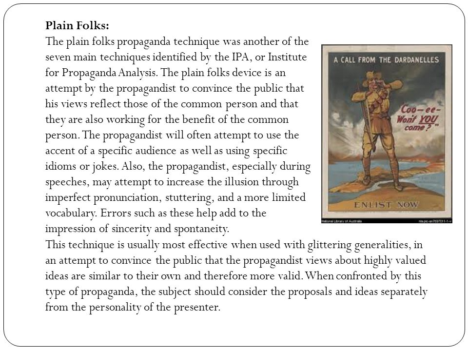 Plain Folks: The plain folks propaganda technique was another of the seven main techniques identified by the IPA, or Institute for Propaganda Analysis