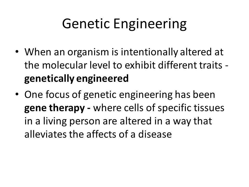 Genetic Engineering When an organism is intentionally altered at the molecular level to exhibit different traits - genetically engineered One focus of genetic engineering has been gene therapy - where cells of specific tissues in a living person are altered in a way that alleviates the affects of a disease