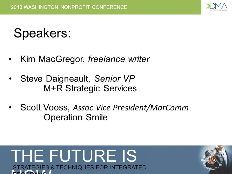 THE FUTURE IS NOW STRATEGIES & TECHNIQUES FOR INTEGRATED PROGRAMS 2013 WASHINGTON NONPROFIT CONFERENCE Speakers: Kim MacGregor, freelance writer Steve Daigneault, Senior VP M+R Strategic Services Scott Vooss, Assoc Vice President/MarComm Operation Smile