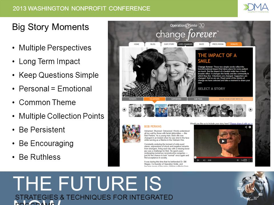 THE FUTURE IS NOW STRATEGIES & TECHNIQUES FOR INTEGRATED PROGRAMS 2013 WASHINGTON NONPROFIT CONFERENCE Big Story Moments Multiple Perspectives Long Term Impact Keep Questions Simple Personal = Emotional Common Theme Multiple Collection Points Be Persistent Be Encouraging Be Ruthless