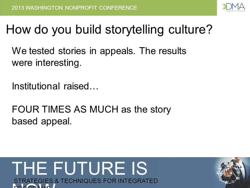 THE FUTURE IS NOW STRATEGIES & TECHNIQUES FOR INTEGRATED PROGRAMS 2013 WASHINGTON NONPROFIT CONFERENCE How do you build storytelling culture.