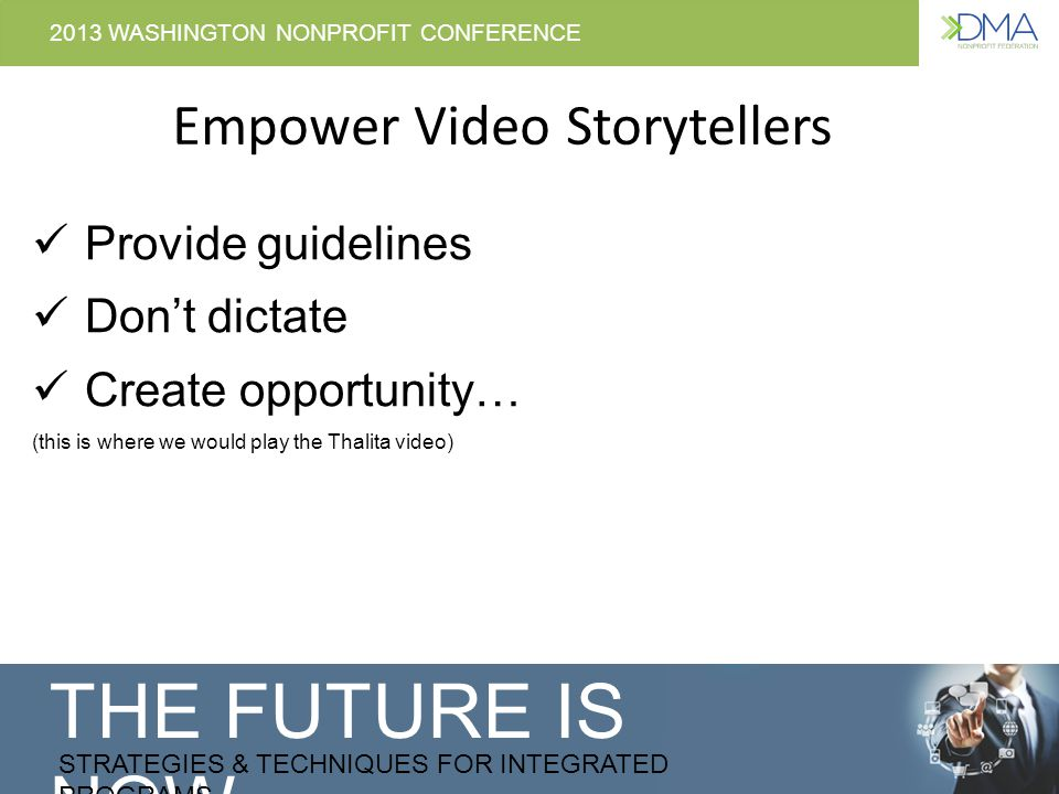 THE FUTURE IS NOW STRATEGIES & TECHNIQUES FOR INTEGRATED PROGRAMS 2013 WASHINGTON NONPROFIT CONFERENCE Empower Video Storytellers Provide guidelines Dont dictate Create opportunity… (this is where we would play the Thalita video)