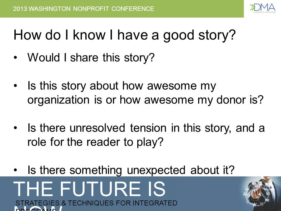 THE FUTURE IS NOW STRATEGIES & TECHNIQUES FOR INTEGRATED PROGRAMS 2013 WASHINGTON NONPROFIT CONFERENCE Tips for using stories in appeals 1.Use we or us to refer to both your organization & supporters – not just your organization working alone 2.Brag about them, not yourself – If you have to brag, always say who made it possible: your supporters 3.They made the difference, not their money