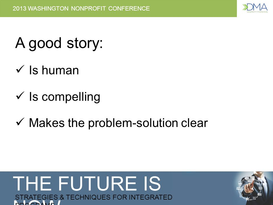 THE FUTURE IS NOW STRATEGIES & TECHNIQUES FOR INTEGRATED PROGRAMS 2013 WASHINGTON NONPROFIT CONFERENCE Tips for using stories in appeals 4.Describe what it means when someone becomes a donor – frame giving as a chance to be that kind of person 5.Talk about your donor and their role early on in the appeal 6.Giving or not giving has consequences – explain this choice