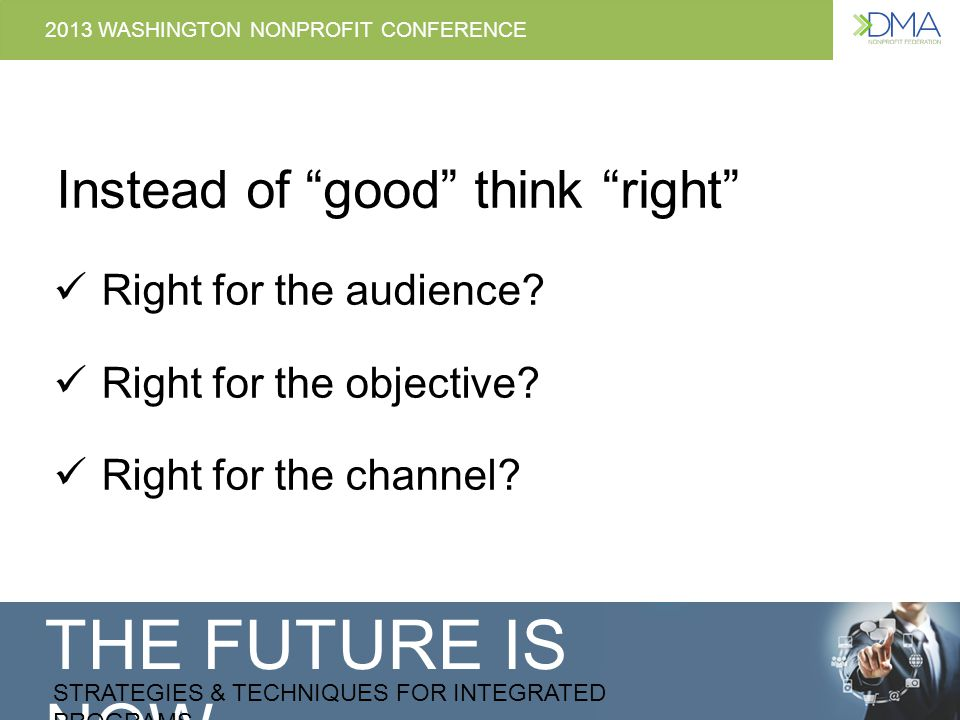 THE FUTURE IS NOW STRATEGIES & TECHNIQUES FOR INTEGRATED PROGRAMS 2013 WASHINGTON NONPROFIT CONFERENCE Instead of good think right Right for the audience.