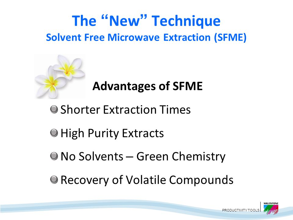 PRODUCTIVITY TOOLS The New Technique Solvent Free Microwave Extraction (SFME) Atmospheric Pressure with No Solvents Heating of Internal Water Essential Oils Evaporated by the In-situ Water Cooling System Condenses the Vapors Excess Water is Refluxed Back to the Extraction Vessel