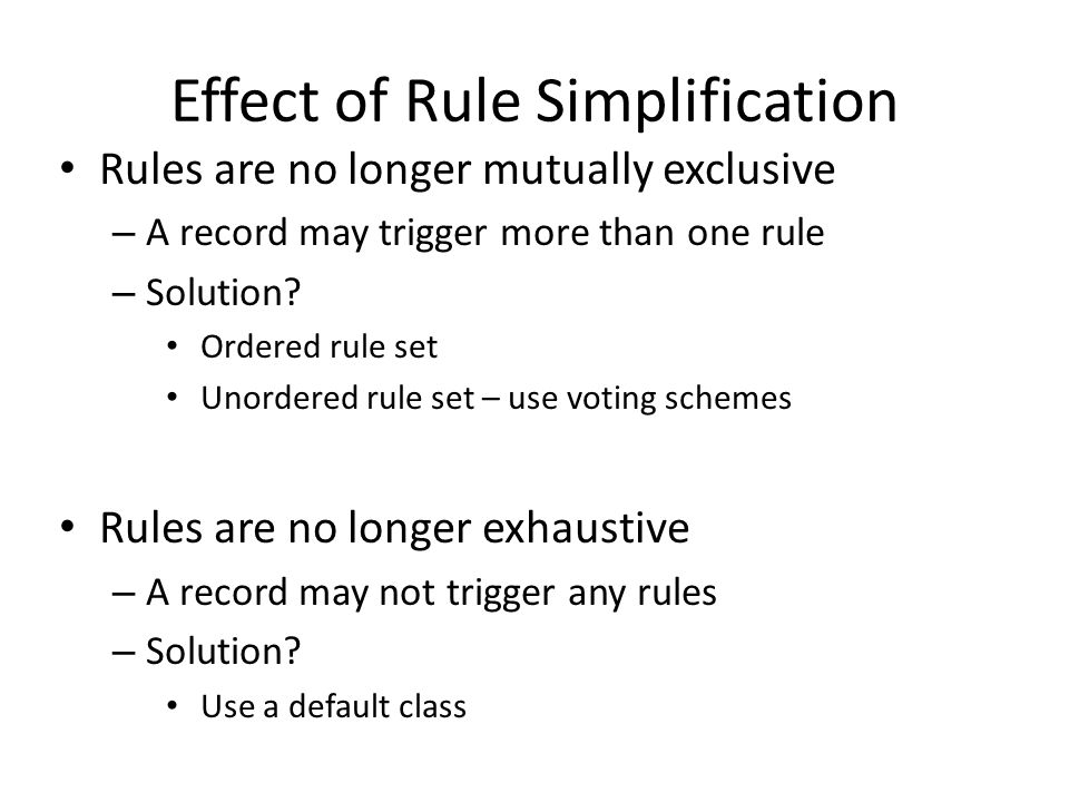 Effect of Rule Simplification Rules are no longer mutually exclusive – A record may trigger more than one rule – Solution? Ordered rule set Unordered