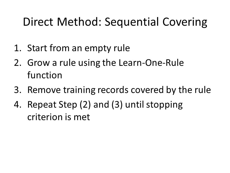 Direct Method: Sequential Covering 1.Start from an empty rule 2.Grow a rule using the Learn-One-Rule function 3.Remove training records covered by the