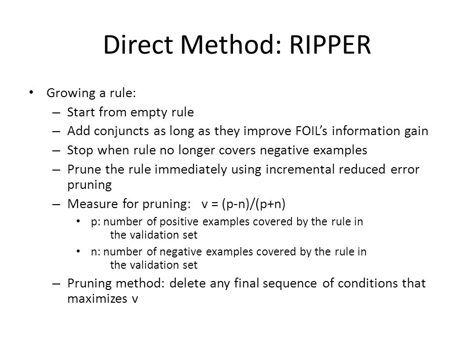 Direct Method: RIPPER Growing a rule: – Start from empty rule – Add conjuncts as long as they improve FOILs information gain – Stop when rule no longe