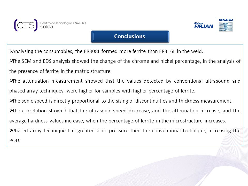 Conclusions Analysing the consumables, the ER308L formed more ferrite than ER316L in the weld. The SEM and EDS analysis showed the change of the chrom