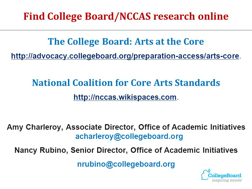 Find College Board/NCCAS research online The College Board: Arts at the Core http://advocacy.collegeboard.org/preparation-access/arts-core. National C