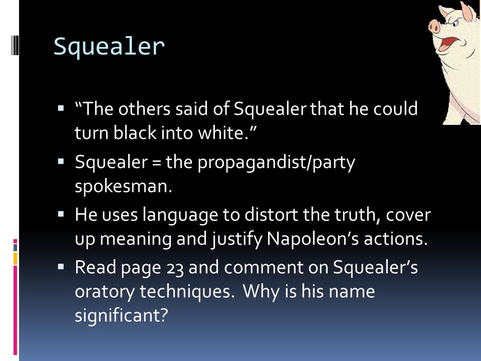 Squealer The others said of Squealer that he could turn black into white.