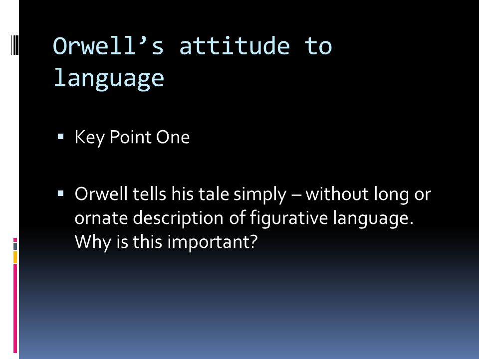 Orwells attitude to language Key Point One Orwell tells his tale simply – without long or ornate description of figurative language.