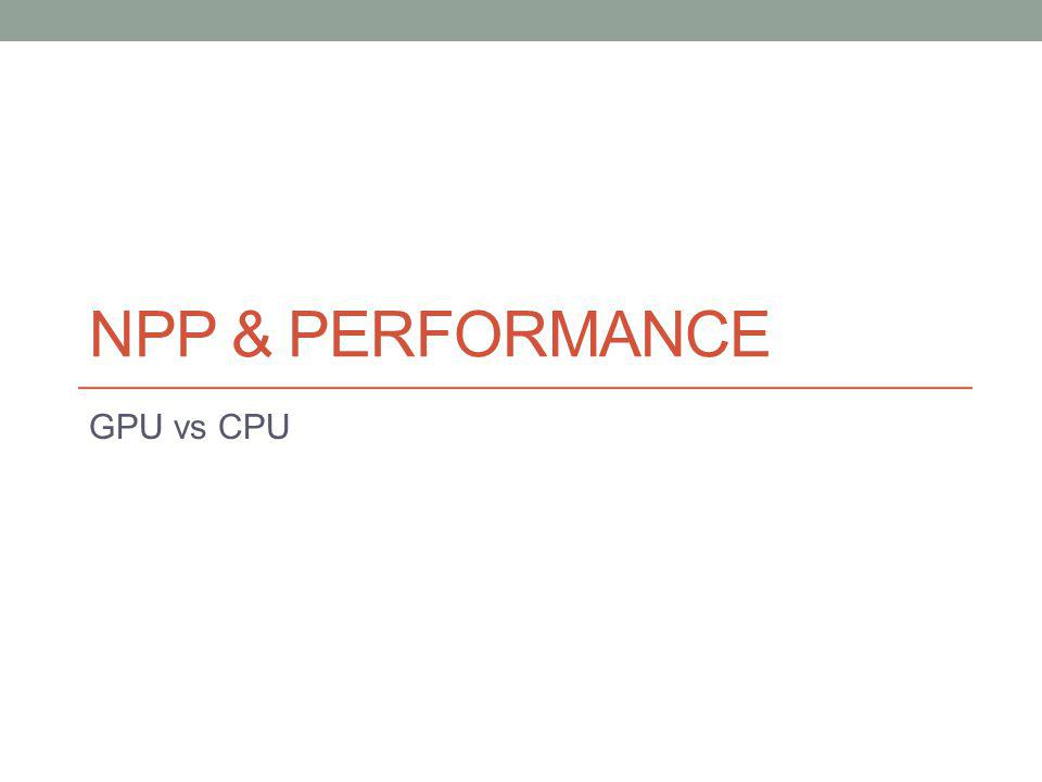 NPP & PERFORMANCE GPU vs CPU