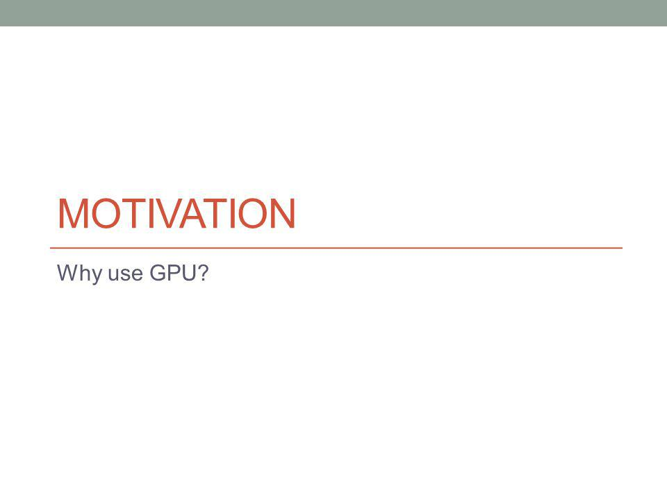 MOTIVATION Why use GPU?