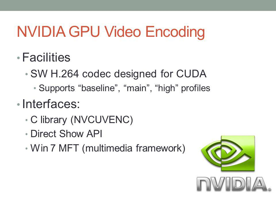 NVIDIA GPU Video Encoding Facilities SW H.264 codec designed for CUDA Supports baseline, main, high profiles Interfaces: C library (NVCUVENC) Direct S