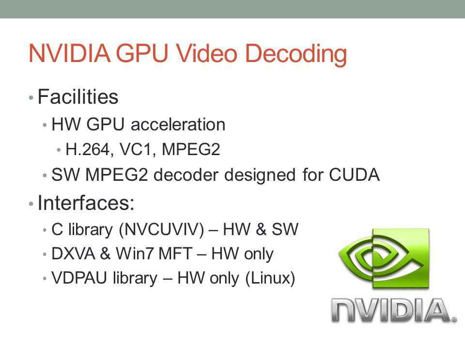 NVIDIA GPU Video Decoding Facilities HW GPU acceleration H.264, VC1, MPEG2 SW MPEG2 decoder designed for CUDA Interfaces: C library (NVCUVIV) – HW & S