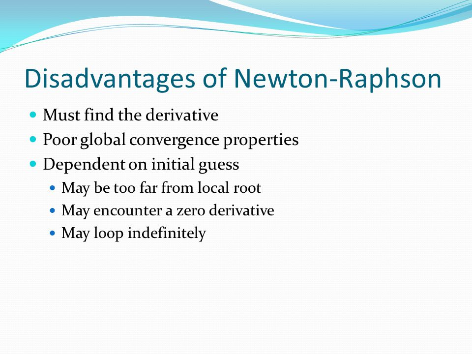 Disadvantages of Newton-Raphson Must find the derivative Poor global convergence properties Dependent on initial guess May be too far from local root May encounter a zero derivative May loop indefinitely