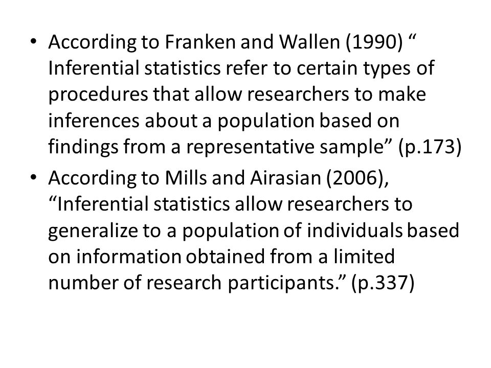 According to Franken and Wallen (1990) Inferential statistics refer to certain types of procedures that allow researchers to make inferences about a population based on findings from a representative sample (p.173) According to Mills and Airasian (2006), Inferential statistics allow researchers to generalize to a population of individuals based on information obtained from a limited number of research participants.