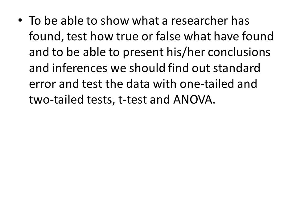 To be able to show what a researcher has found, test how true or false what have found and to be able to present his/her conclusions and inferences we should find out standard error and test the data with one-tailed and two-tailed tests, t-test and ANOVA.