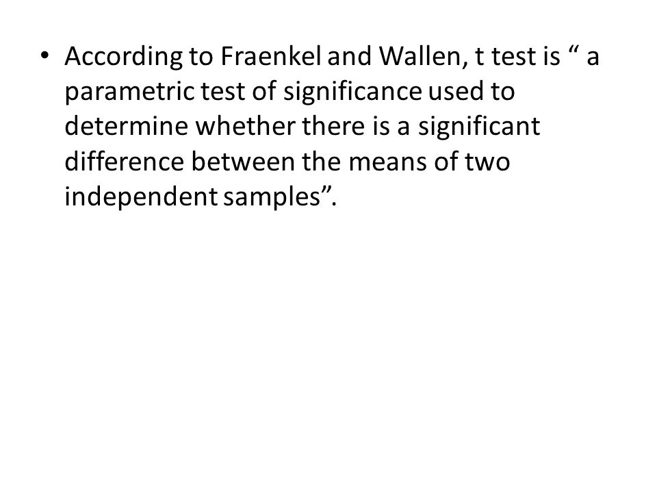 According to Fraenkel and Wallen, t test is a parametric test of significance used to determine whether there is a significant difference between the means of two independent samples.