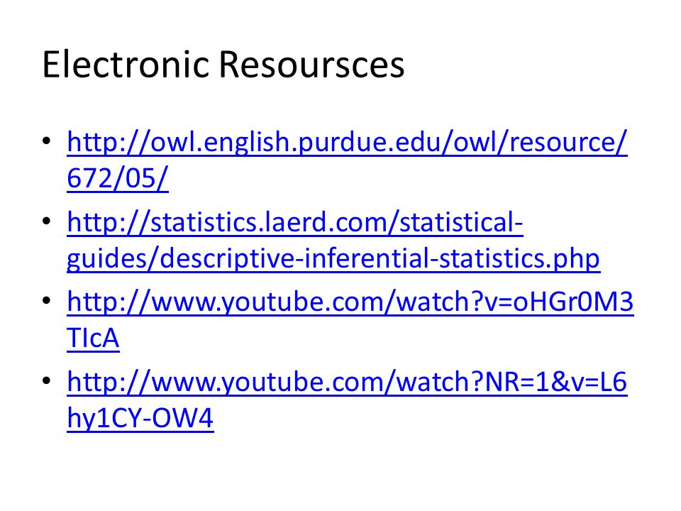 Electronic Resoursces http://owl.english.purdue.edu/owl/resource/ 672/05/ http://owl.english.purdue.edu/owl/resource/ 672/05/ http://statistics.laerd.com/statistical- guides/descriptive-inferential-statistics.php http://statistics.laerd.com/statistical- guides/descriptive-inferential-statistics.php http://www.youtube.com/watch v=oHGr0M3 TIcA http://www.youtube.com/watch v=oHGr0M3 TIcA http://www.youtube.com/watch NR=1&v=L6 hy1CY-OW4 http://www.youtube.com/watch NR=1&v=L6 hy1CY-OW4