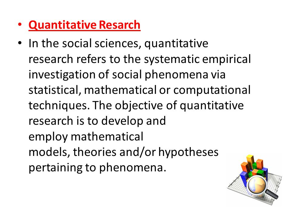 Quantitative Resarch In the social sciences, quantitative research refers to the systematic empirical investigation of social phenomena via statistical, mathematical or computational techniques.