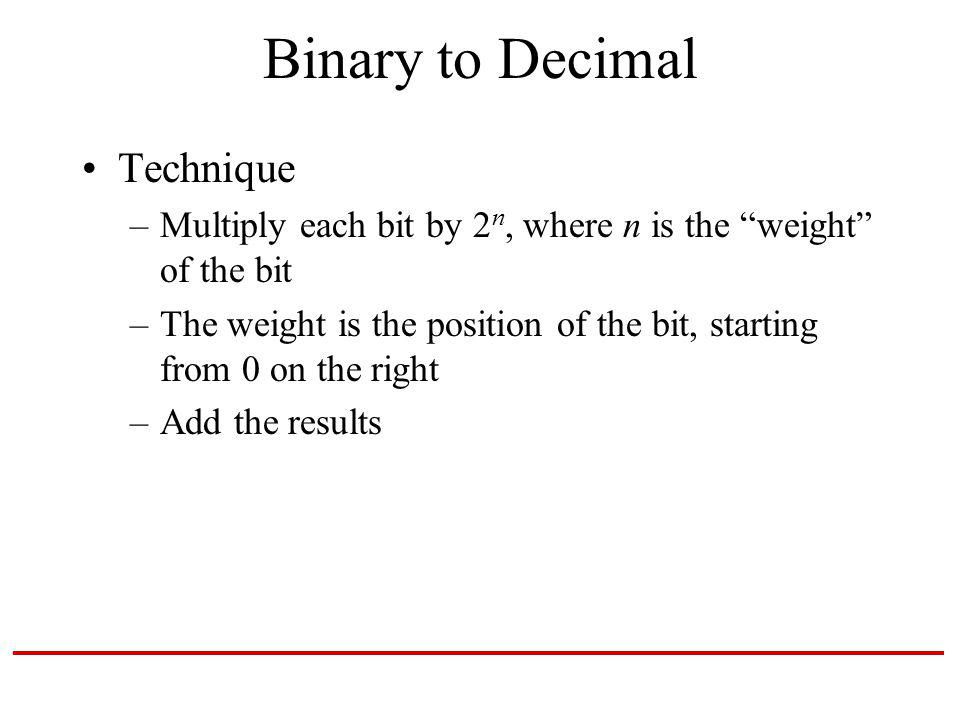 Binary to Decimal Technique –Multiply each bit by 2 n, where n is the weight of the bit –The weight is the position of the bit, starting from 0 on the right –Add the results
