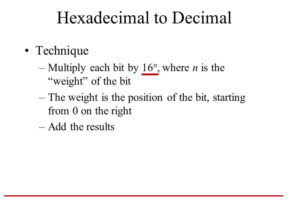 Hexadecimal to Decimal Technique –Multiply each bit by 16 n, where n is the weight of the bit –The weight is the position of the bit, starting from 0 on the right –Add the results