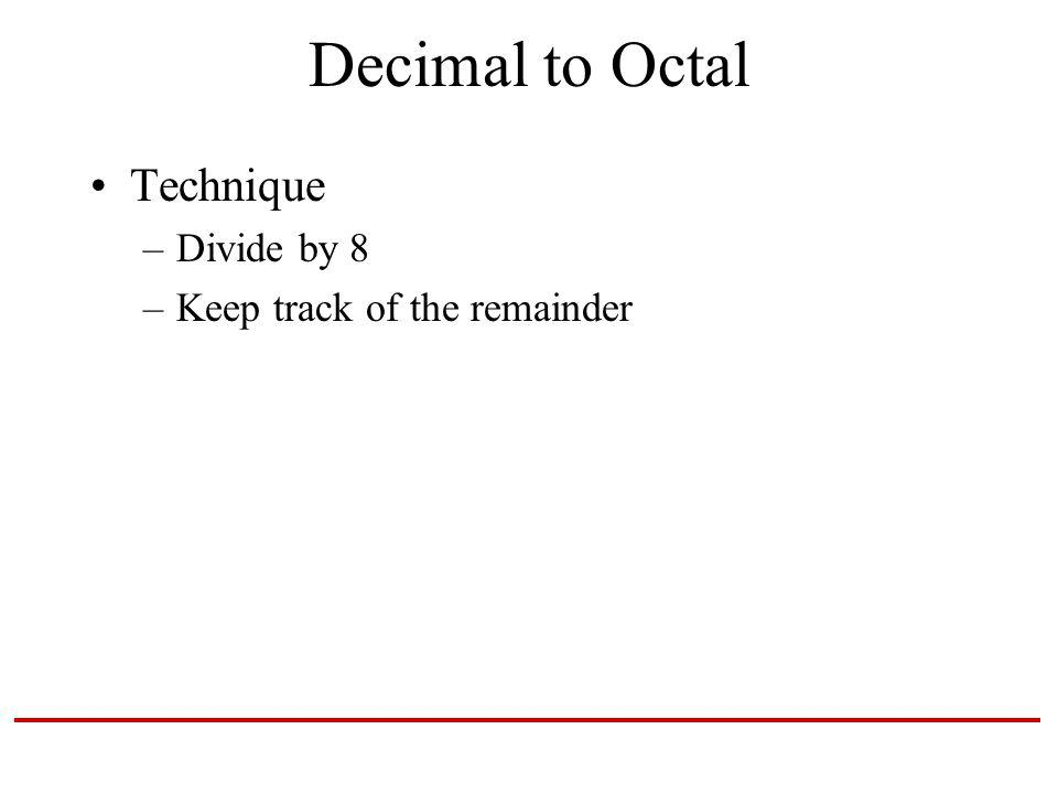 Decimal to Octal Technique –Divide by 8 –Keep track of the remainder
