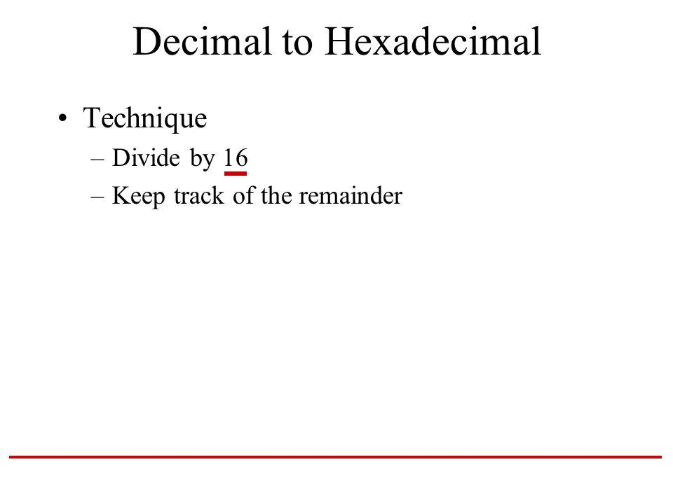 Decimal to Hexadecimal Technique –Divide by 16 –Keep track of the remainder