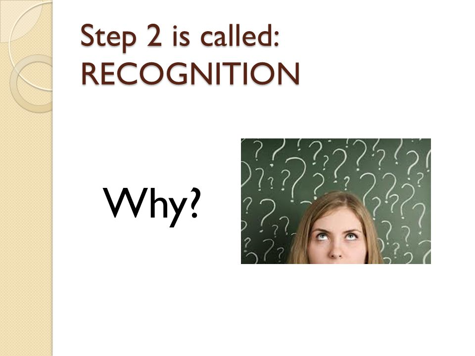 Step 2 is called: RECOGNITION Why?