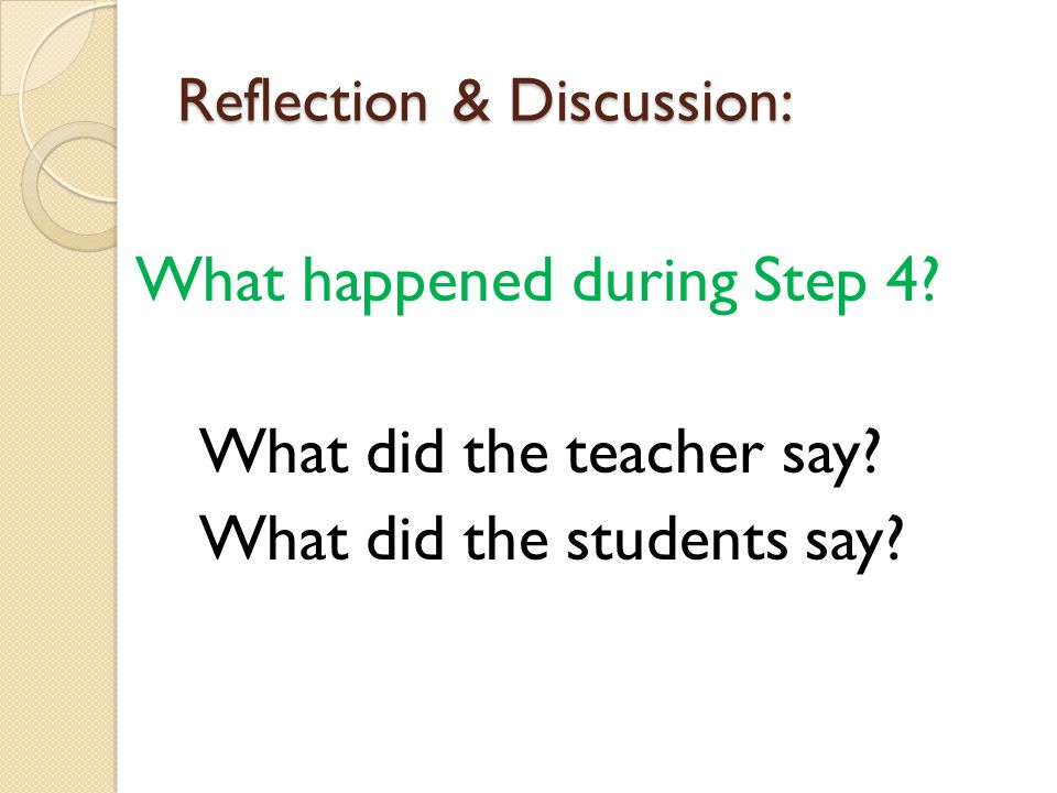 Reflection & Discussion: What happened during Step 4? What did the teacher say? What did the students say?