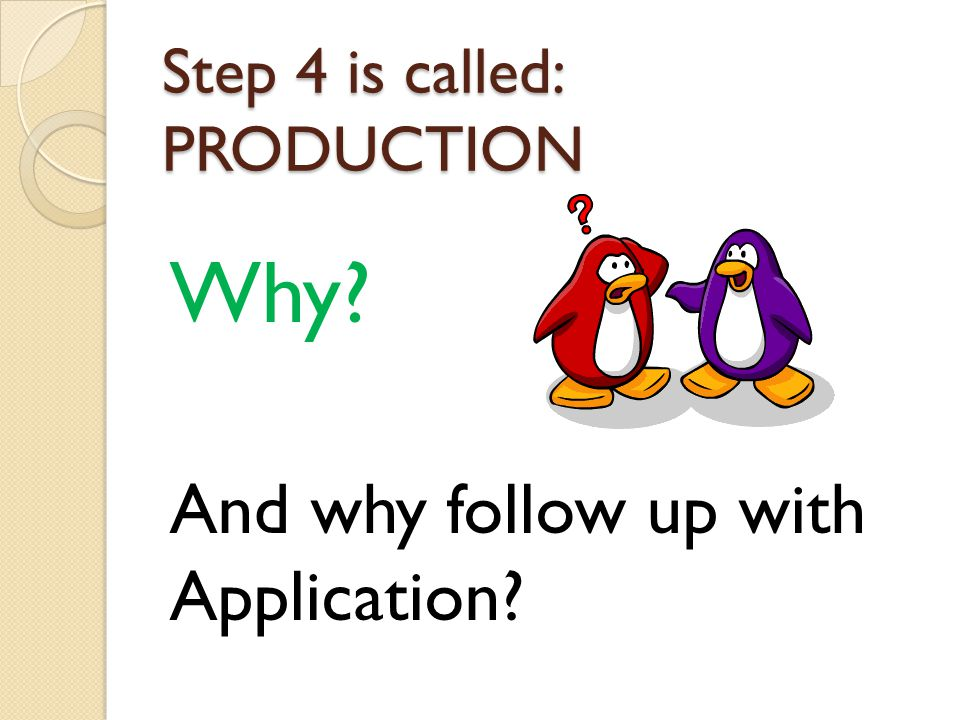 Step 4 is called: PRODUCTION Why? And why follow up with Application?