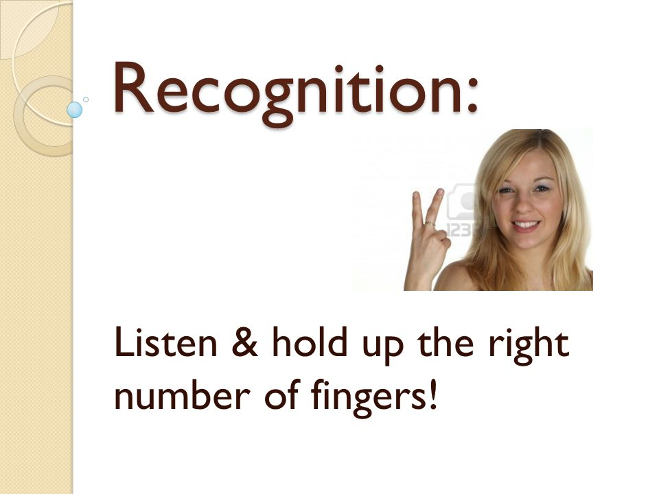 Listen & hold up the right number of fingers! Recognition: