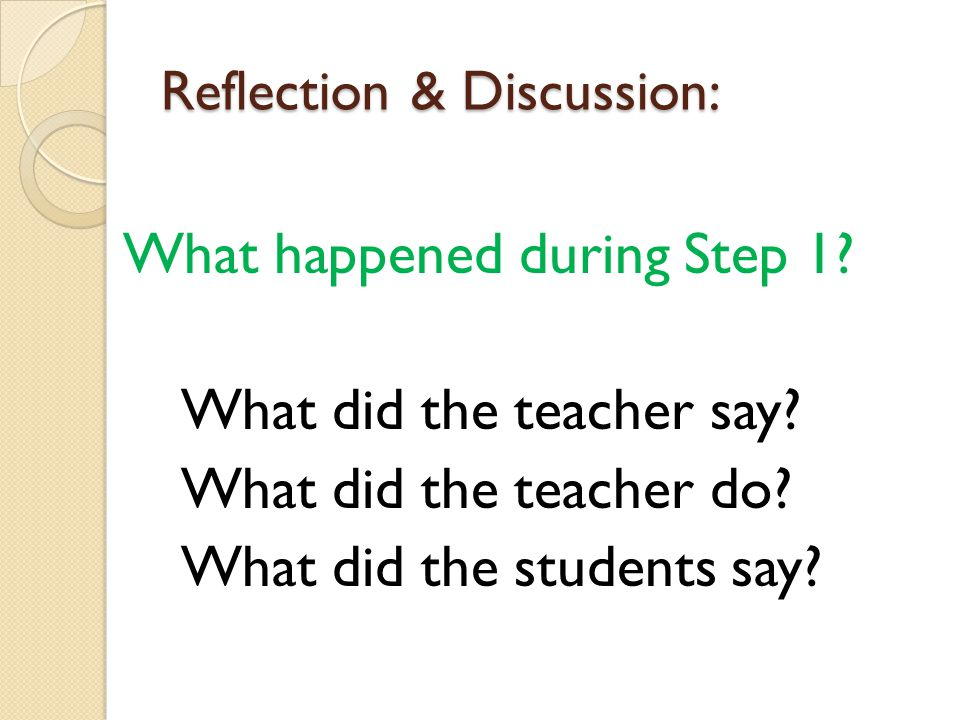 Reflection & Discussion: What happened during Step 1? What did the teacher say? What did the teacher do? What did the students say?