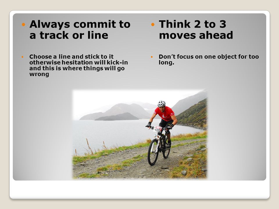 Always commit to a track or line Choose a line and stick to it otherwise hesitation will kick-in and this is where things will go wrong Think 2 to 3 moves ahead Dont focus on one object for too long.