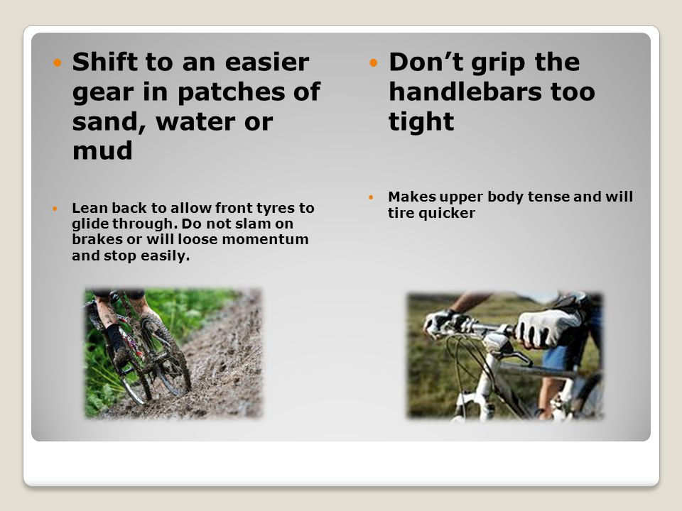 Shift to an easier gear in patches of sand, water or mud Lean back to allow front tyres to glide through.