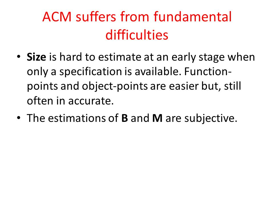 ACM suffers from fundamental difficulties Size is hard to estimate at an early stage when only a specification is available.