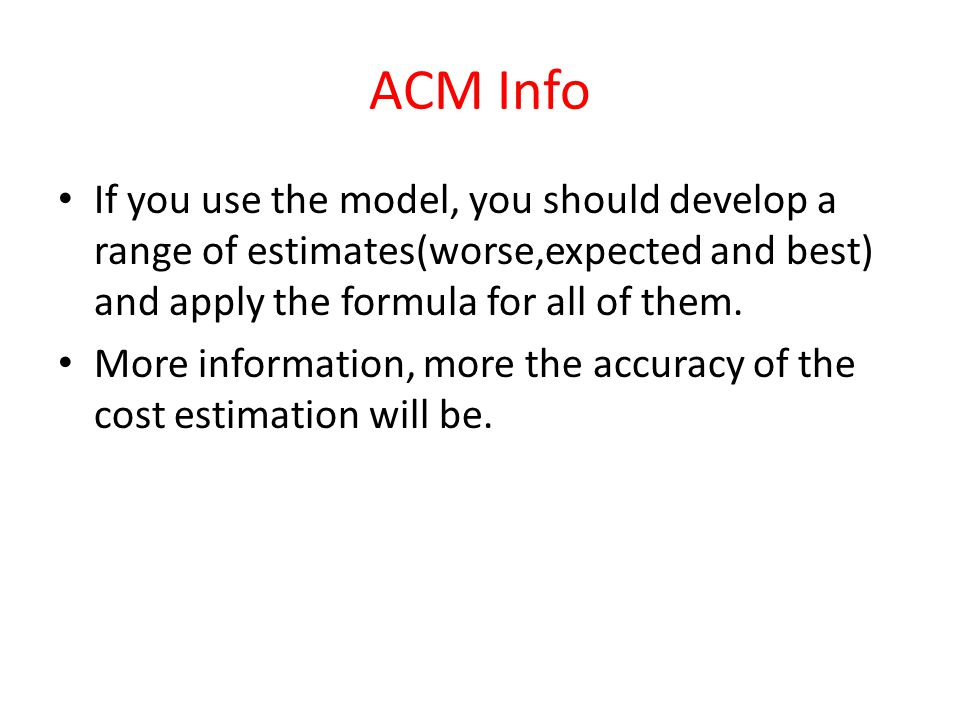 ACM Info If you use the model, you should develop a range of estimates(worse,expected and best) and apply the formula for all of them.