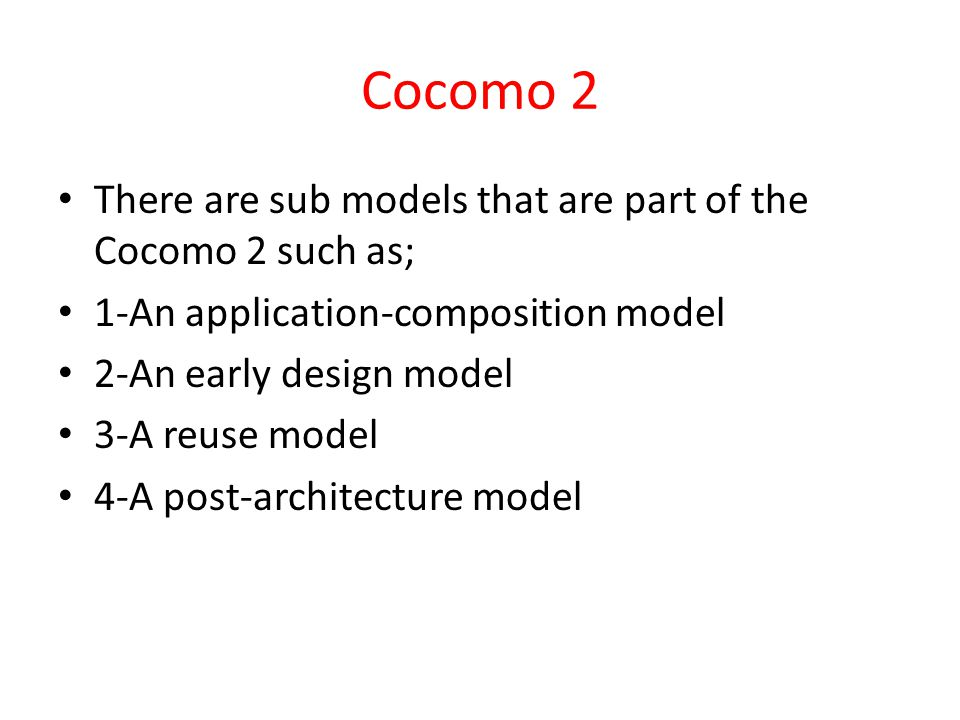 Cocomo 2 There are sub models that are part of the Cocomo 2 such as; 1-An application-composition model 2-An early design model 3-A reuse model 4-A post-architecture model