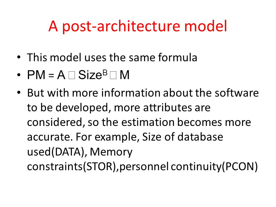 A post-architecture model This model uses the same formula PM = A Size B M But with more information about the software to be developed, more attributes are considered, so the estimation becomes more accurate.