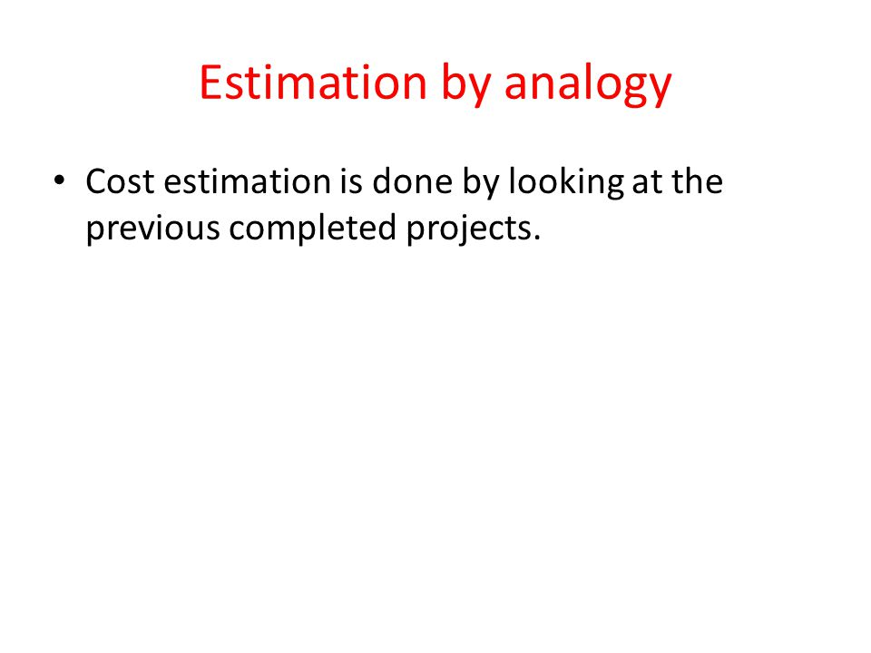 Estimation by analogy Cost estimation is done by looking at the previous completed projects.
