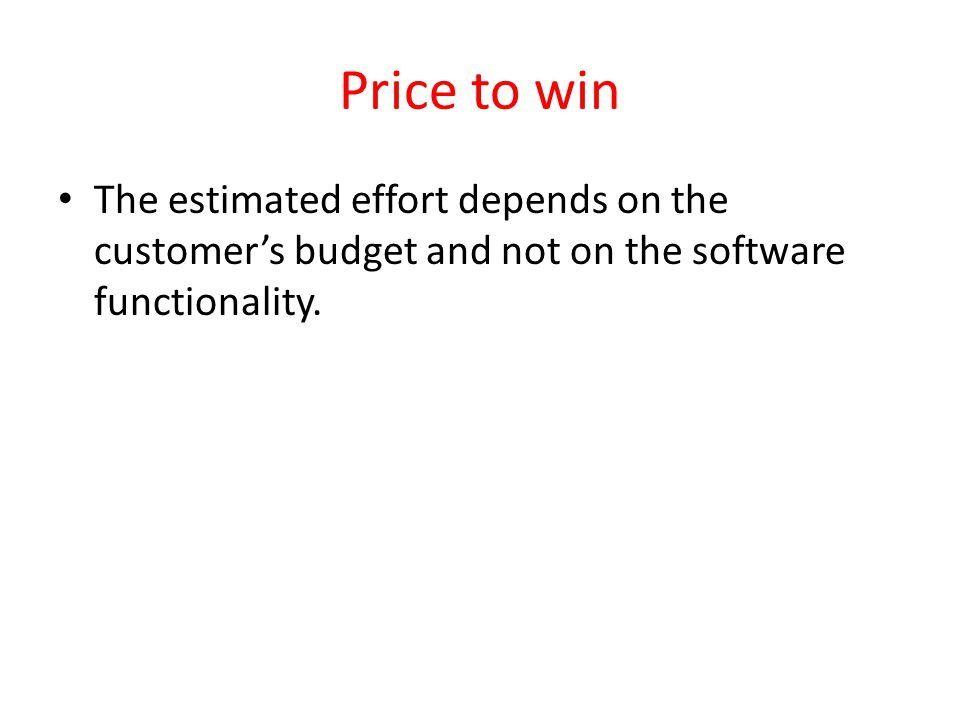Price to win The estimated effort depends on the customers budget and not on the software functionality.