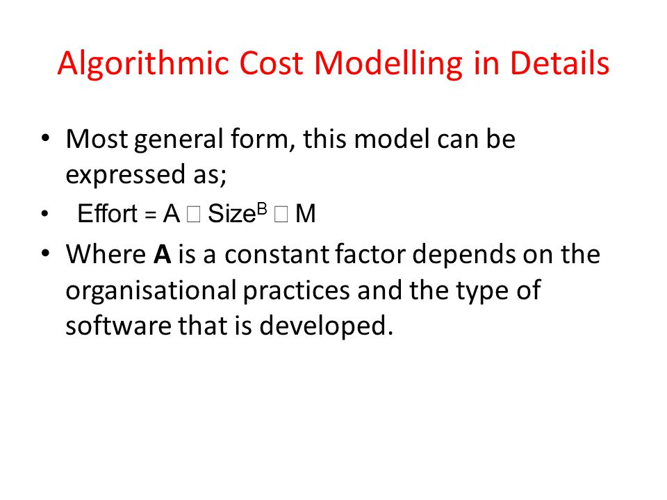 Algorithmic Cost Modelling in Details Most general form, this model can be expressed as; Effort = A Size B M Where A is a constant factor depends on the organisational practices and the type of software that is developed.