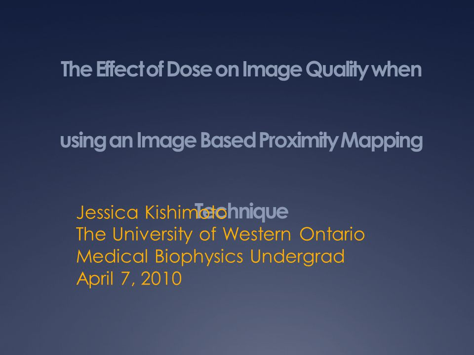 The Effect of Dose on Image Quality when using an Image Based Proximity Mapping Technique Jessica Kishimoto The University of Western Ontario Medical Biophysics Undergrad April 7, 2010