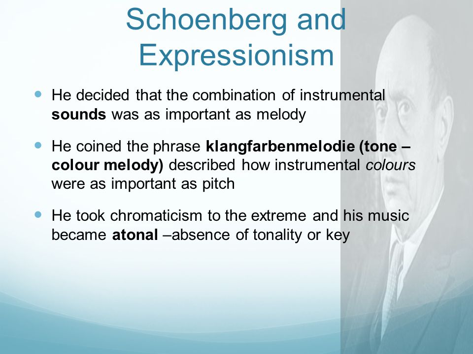 Schoenberg and Expressionism H e decided that the combination of instrumental sounds was as important as melody H e coined the phrase klangfarbenmelodie (tone – colour melody) described how instrumental colours were as important as pitch H e took chromaticism to the extreme and his music became atonal –absence of tonality or key