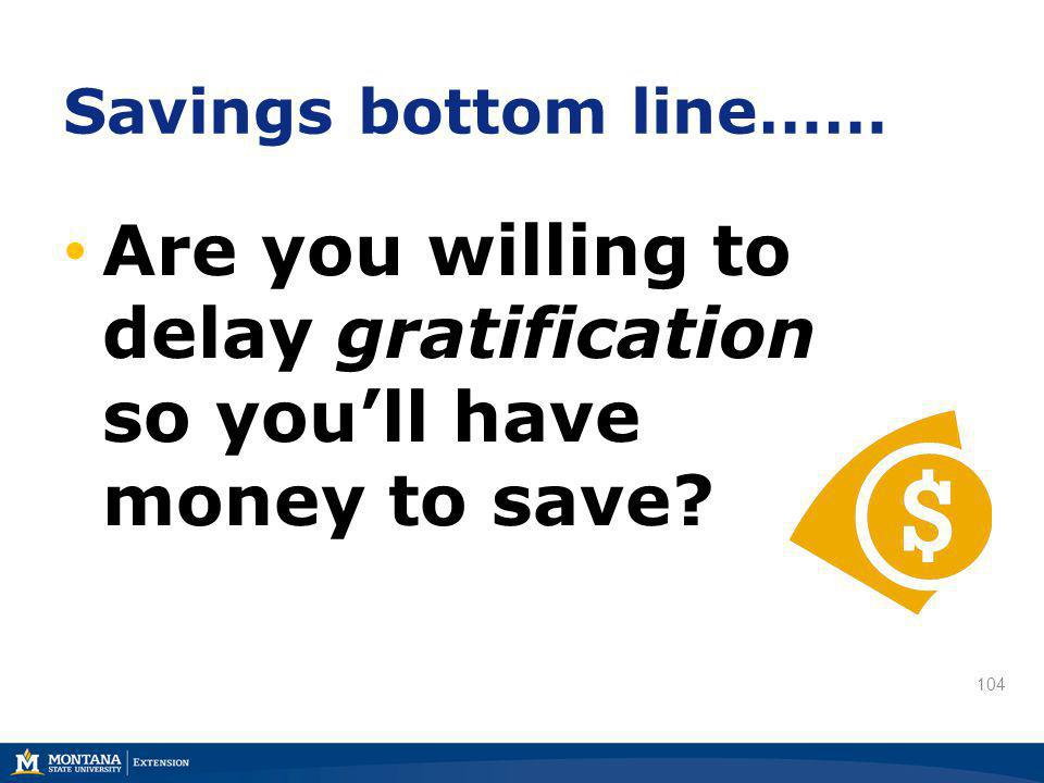 104 Savings bottom line…… Are you willing to delay gratification so youll have money to save?