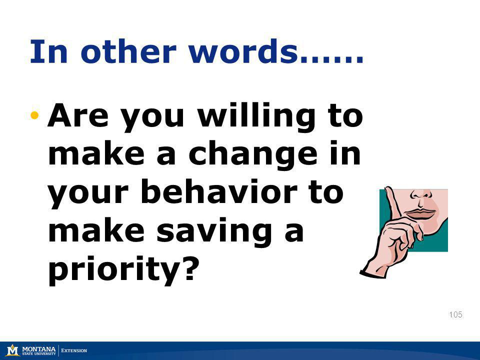 105 In other words…… Are you willing to make a change in your behavior to make saving a priority?